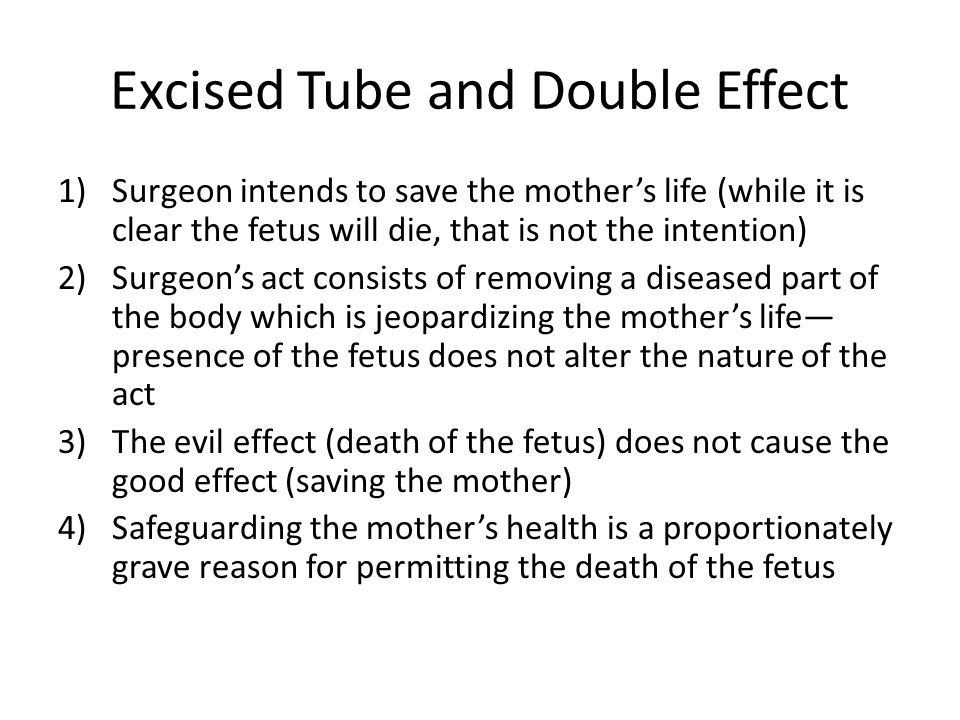 Excised Tube and Double Effect 1)Surgeon intends to save the mothers life (while it is clear the fetus will die, that is not the intention) 2)Surgeons