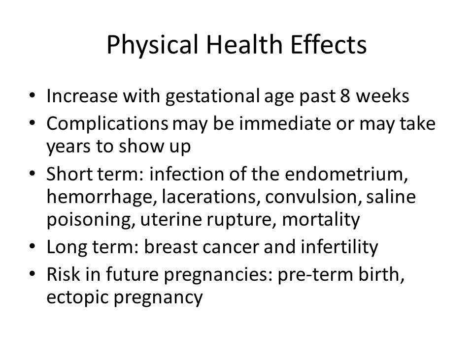 Physical Health Effects Increase with gestational age past 8 weeks Complications may be immediate or may take years to show up Short term: infection o