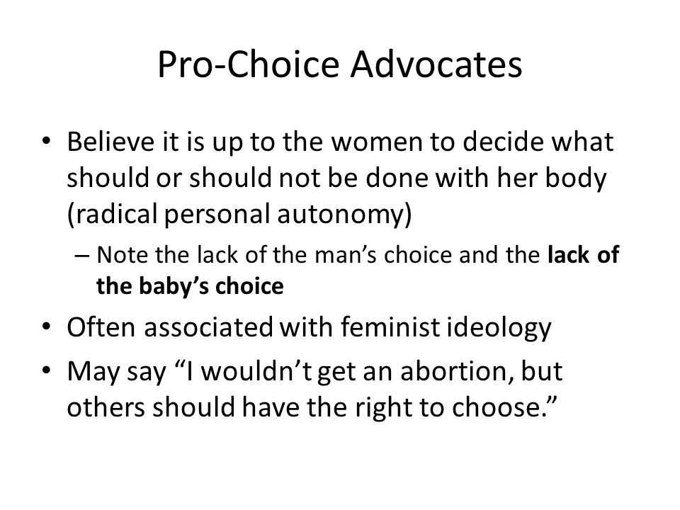 Pro-Choice Advocates Believe it is up to the women to decide what should or should not be done with her body (radical personal autonomy) – Note the la