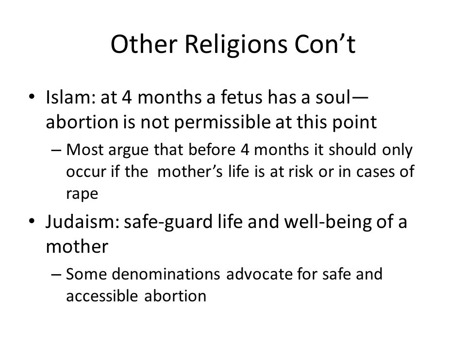 Other Religions Cont Islam: at 4 months a fetus has a soul abortion is not permissible at this point – Most argue that before 4 months it should only