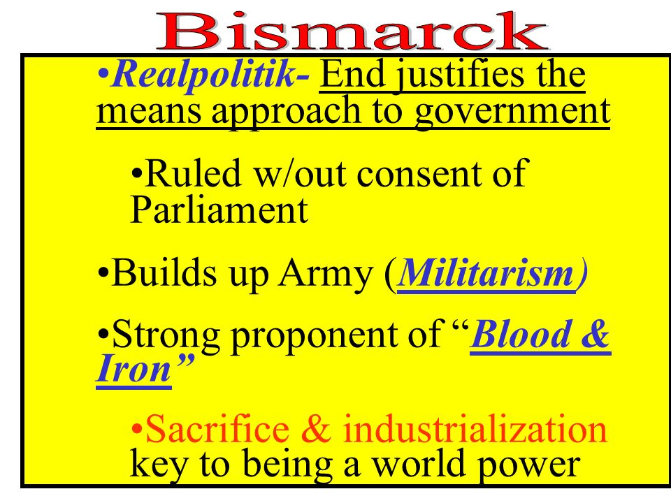 Realpolitik- End justifies the means approach to government Ruled w/out consent of Parliament Builds up Army (Militarism) Strong proponent of Blood & Iron Sacrifice & industrialization key to being a world power