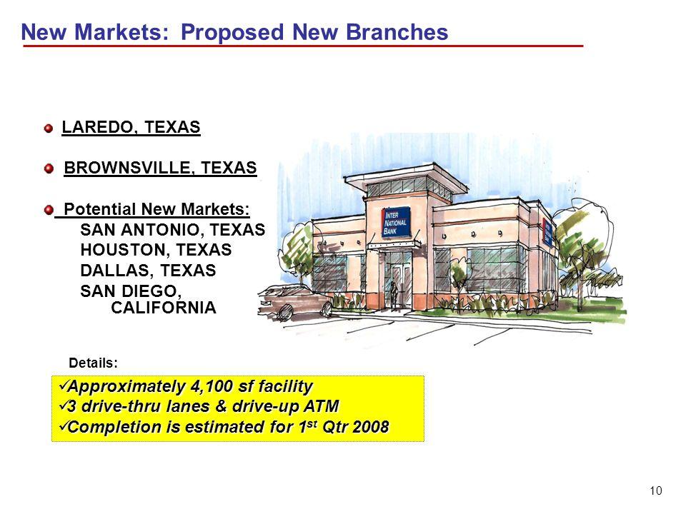 10 New Markets: Proposed New Branches LAREDO, TEXAS BROWNSVILLE, TEXAS Potential New Markets: SAN ANTONIO, TEXAS HOUSTON, TEXAS DALLAS, TEXAS SAN DIEG