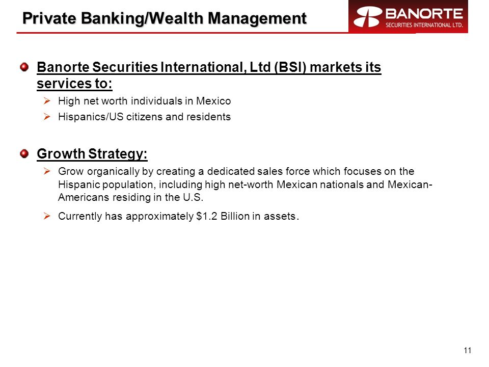 11 Private Banking/Wealth Management Private Banking/Wealth Management Banorte Securities International, Ltd (BSI) markets its services to: High net w