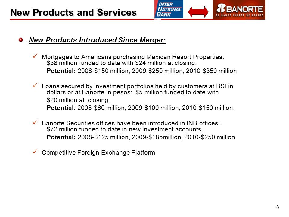 8 New Products and Services New Products Introduced Since Merger: Mortgages to Americans purchasing Mexican Resort Properties: $38 million funded to d