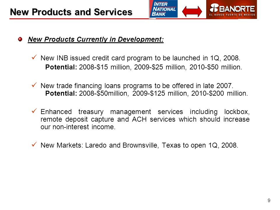 9 New Products and Services New Products Currently in Development: New INB issued credit card program to be launched in 1Q, 2008.