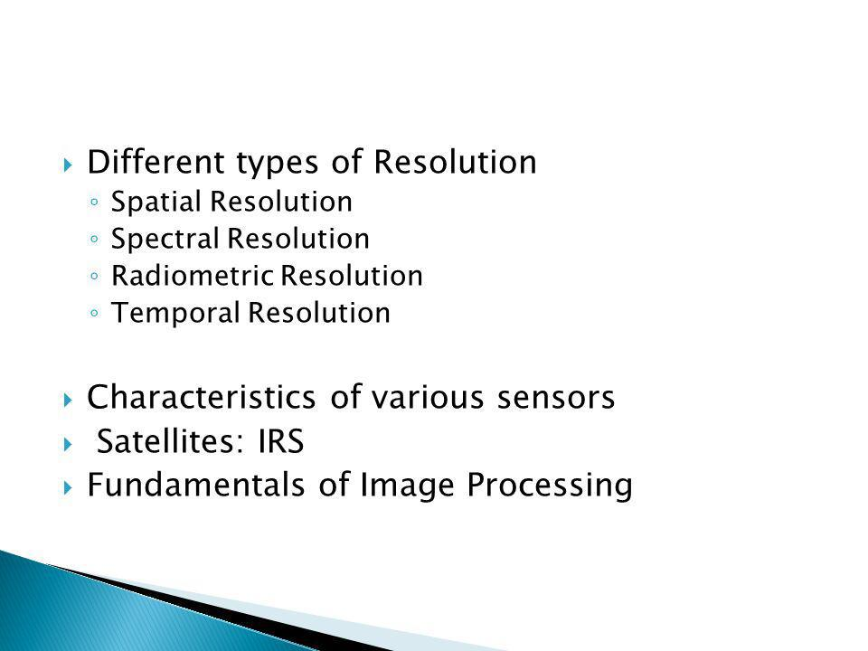 Different types of Resolution Spatial Resolution Spectral Resolution Radiometric Resolution Temporal Resolution Characteristics of various sensors Sat