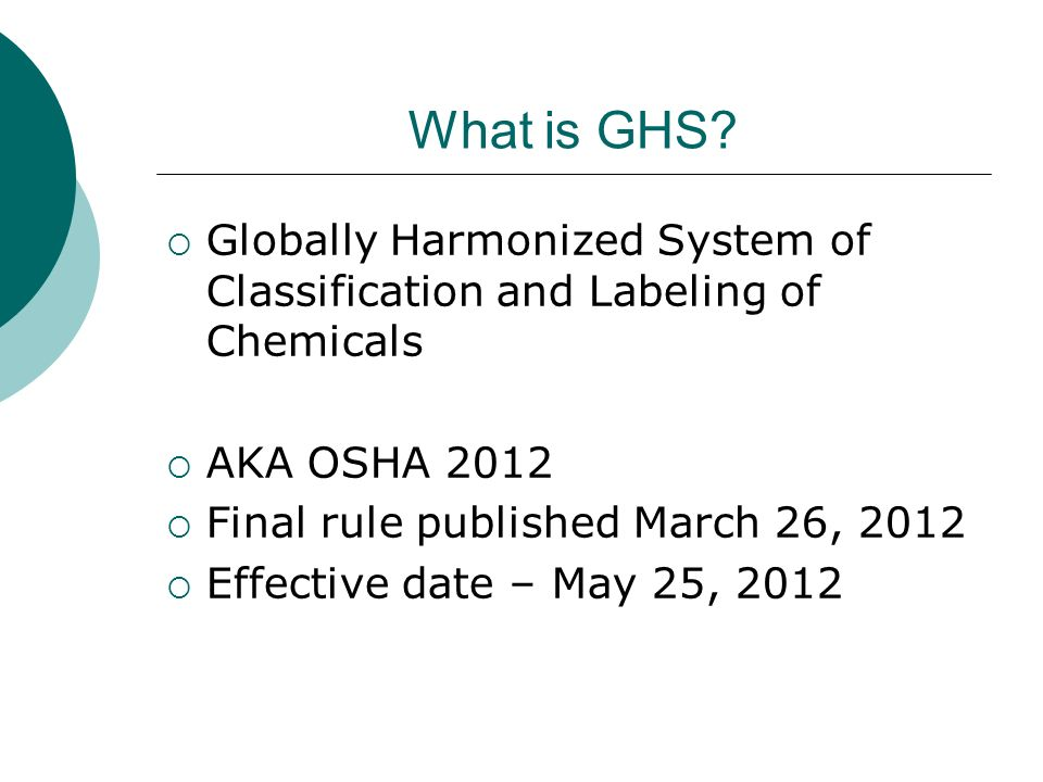What is GHS? Globally Harmonized System of Classification and Labeling of Chemicals AKA OSHA 2012 Final rule published March 26, 2012 Effective date –