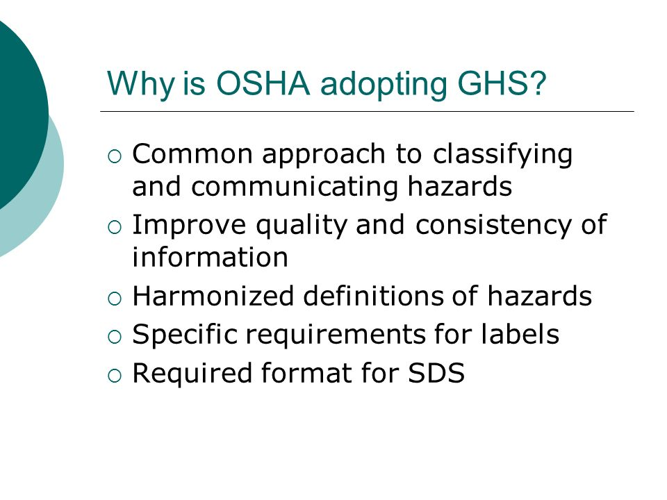 Why is OSHA adopting GHS? Common approach to classifying and communicating hazards Improve quality and consistency of information Harmonized definitio
