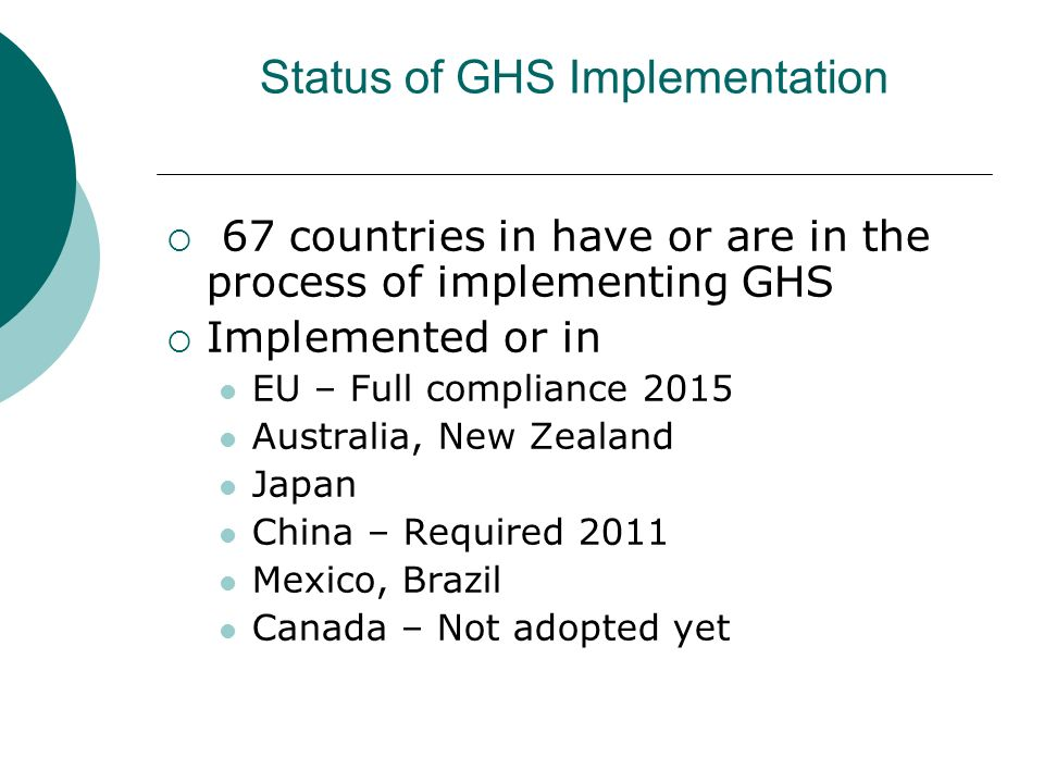 Status of GHS Implementation 67 countries in have or are in the process of implementing GHS Implemented or in EU – Full compliance 2015 Australia, New