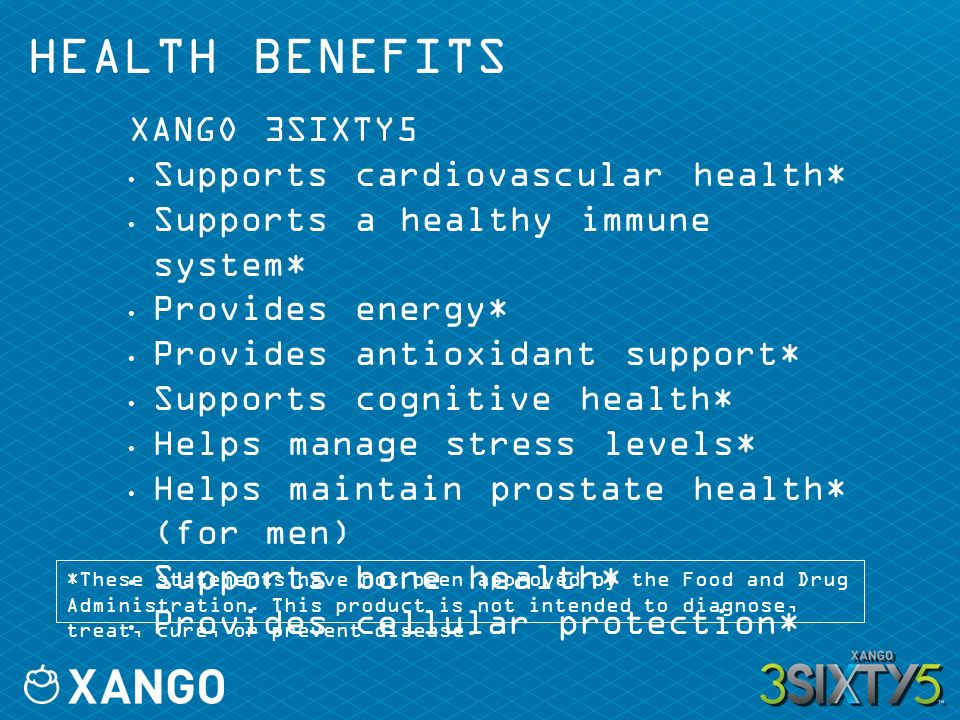 HEALTH BENEFITS XANGO 3SIXTY5 Supports cardiovascular health* Supports a healthy immune system* Provides energy* Provides antioxidant support* Supports cognitive health* Helps manage stress levels* Helps maintain prostate health* (for men) Supports bone health* Provides cellular protection* *These statements have not been approved by the Food and Drug Administration.