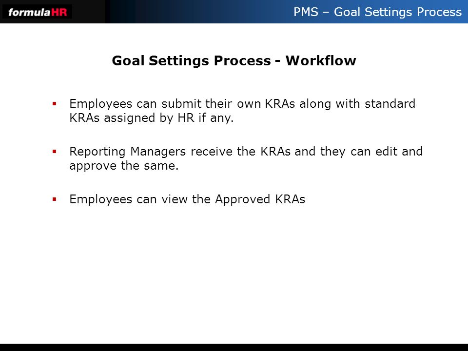 PMS – Goal Settings Process Goal Settings Process - Workflow Employees can submit their own KRAs along with standard KRAs assigned by HR if any. Repor