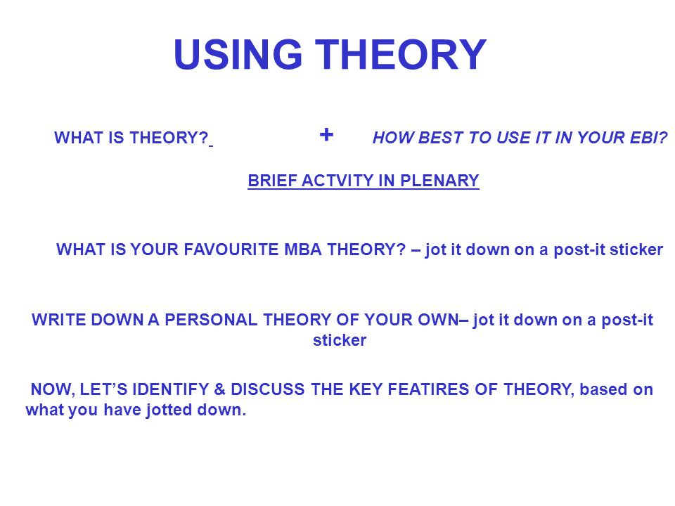 USING THEORY WHAT IS THEORY. + HOW BEST TO USE IT IN YOUR EBI.