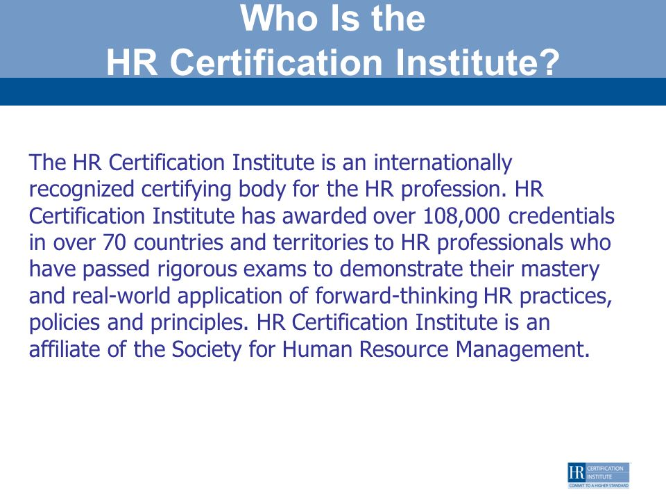 Who Is the HR Certification Institute? The HR Certification Institute is an internationally recognized certifying body for the HR profession. HR Certi