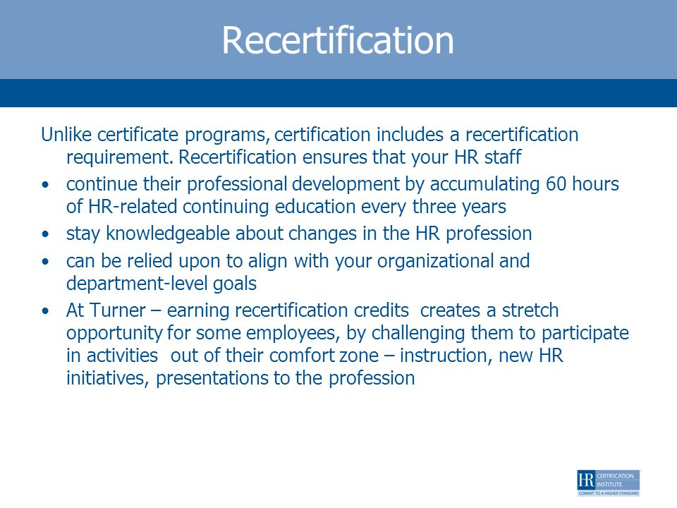 Recertification Unlike certificate programs, certification includes a recertification requirement. Recertification ensures that your HR staff continue