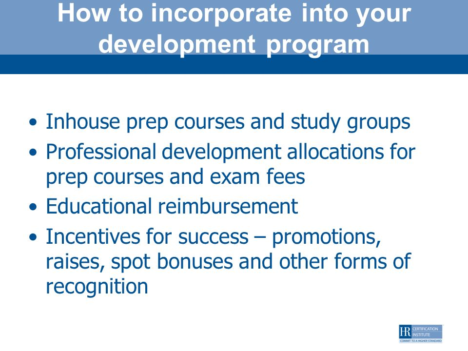 How to incorporate into your development program Inhouse prep courses and study groups Professional development allocations for prep courses and exam