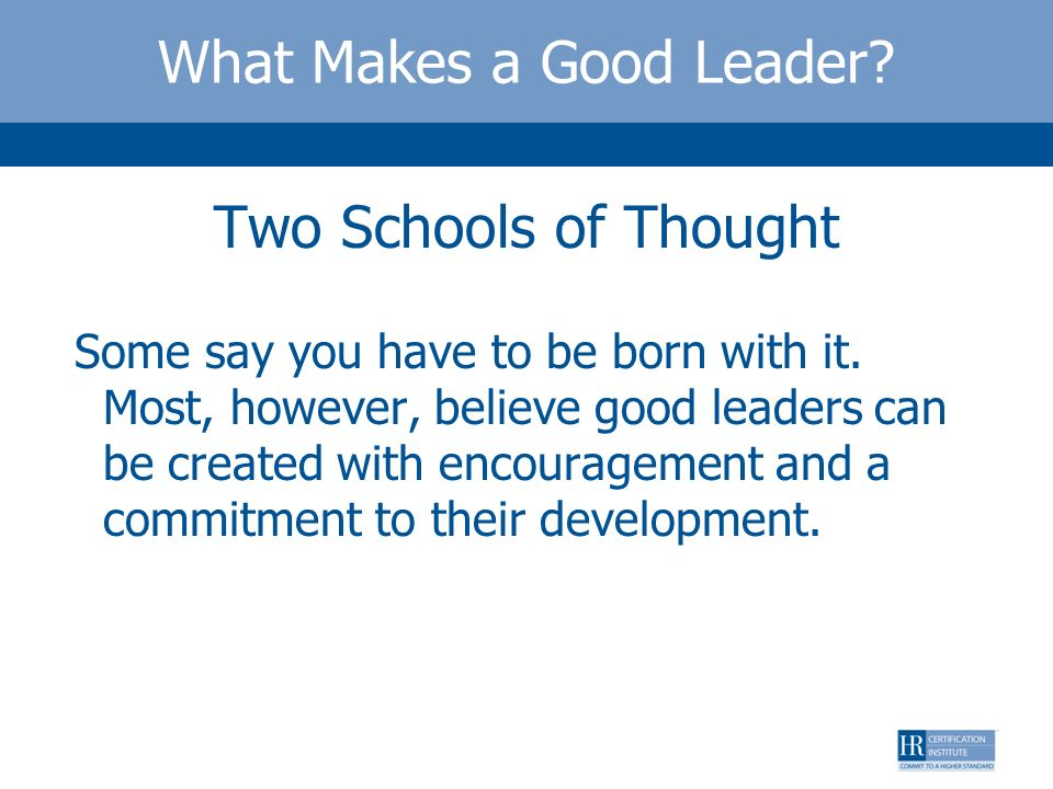 What Makes a Good Leader? Two Schools of Thought Some say you have to be born with it. Most, however, believe good leaders can be created with encoura