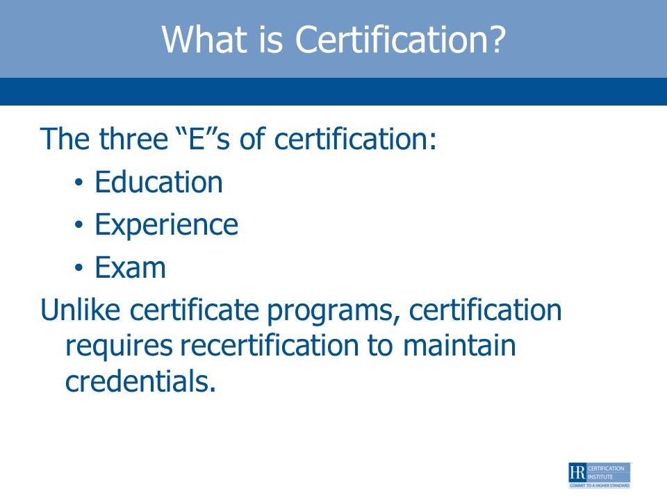 What is Certification? The three Es of certification: Education Experience Exam Unlike certificate programs, certification requires recertification to