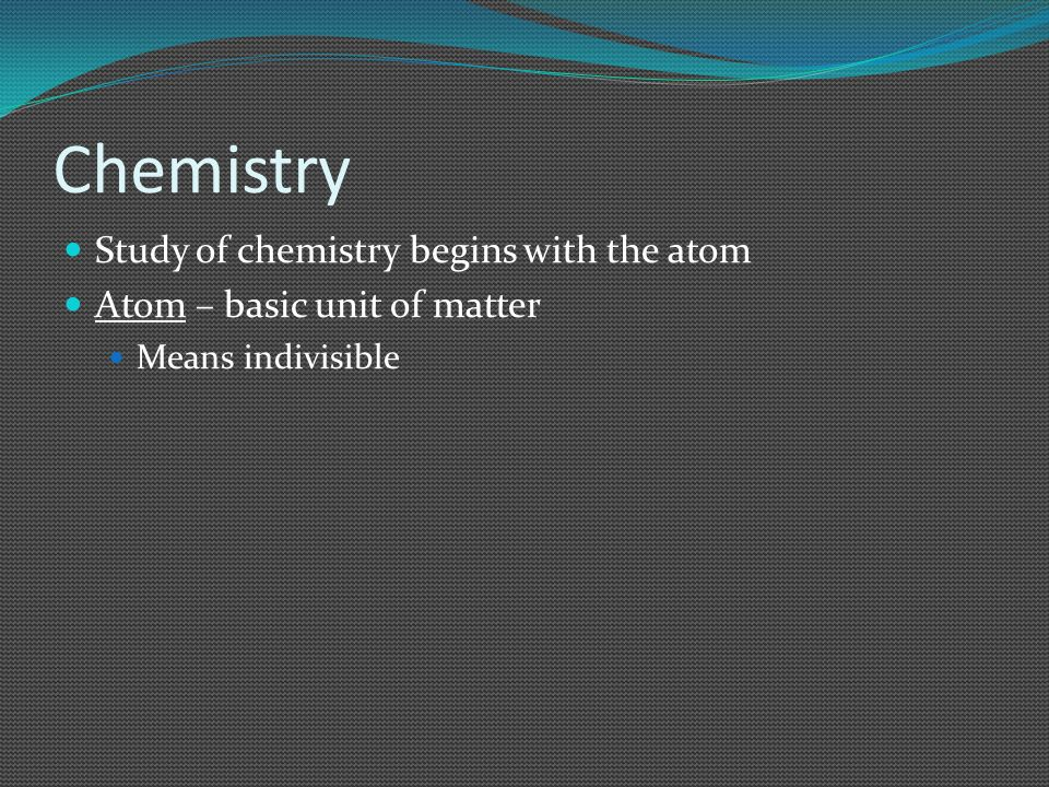 Chemistry Study of chemistry begins with the atom Atom – basic unit of matter Means indivisible