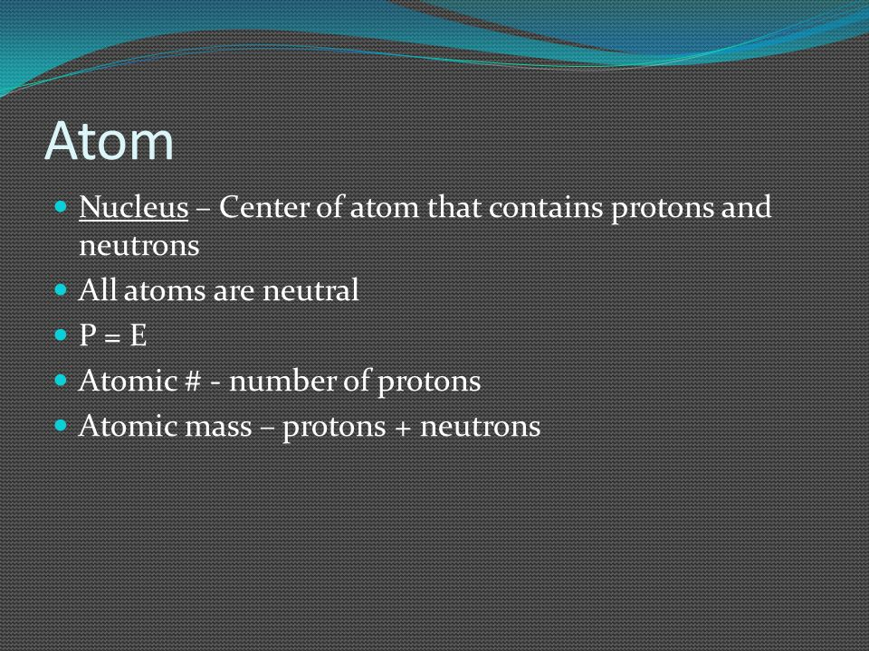 Atom Nucleus – Center of atom that contains protons and neutrons All atoms are neutral P = E Atomic # - number of protons Atomic mass – protons + neut