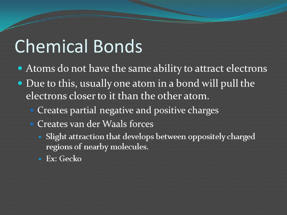 Chemical Bonds Atoms do not have the same ability to attract electrons Due to this, usually one atom in a bond will pull the electrons closer to it th