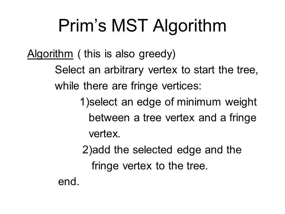 Prims MST Algorithm Algorithm ( this is also greedy) Select an arbitrary vertex to start the tree, while there are fringe vertices: 1)select an edge of minimum weight between a tree vertex and a fringe vertex.