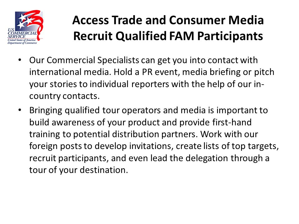 Access Trade and Consumer Media Recruit Qualified FAM Participants Our Commercial Specialists can get you into contact with international media. Hold