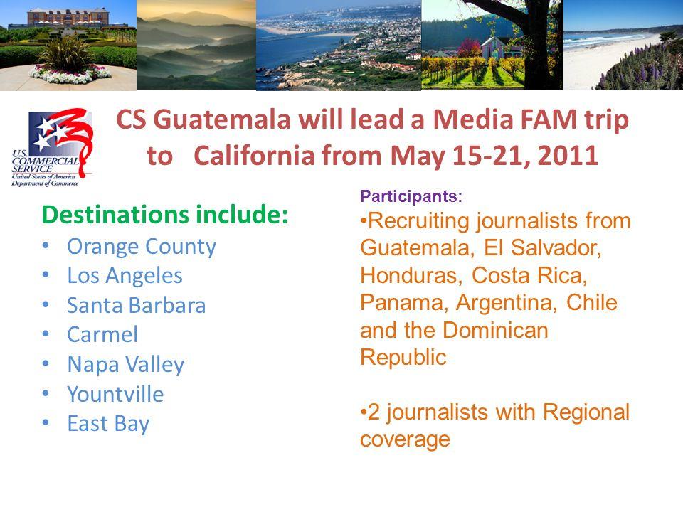 CS Guatemala will lead a Media FAM trip to California from May 15-21, 2011 Destinations include: Orange County Los Angeles Santa Barbara Carmel Napa V