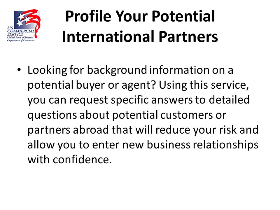 Profile Your Potential International Partners Looking for background information on a potential buyer or agent? Using this service, you can request sp
