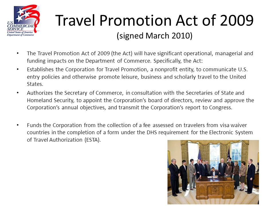 Travel Promotion Act of 2009 (signed March 2010) The Travel Promotion Act of 2009 (the Act) will have significant operational, managerial and funding