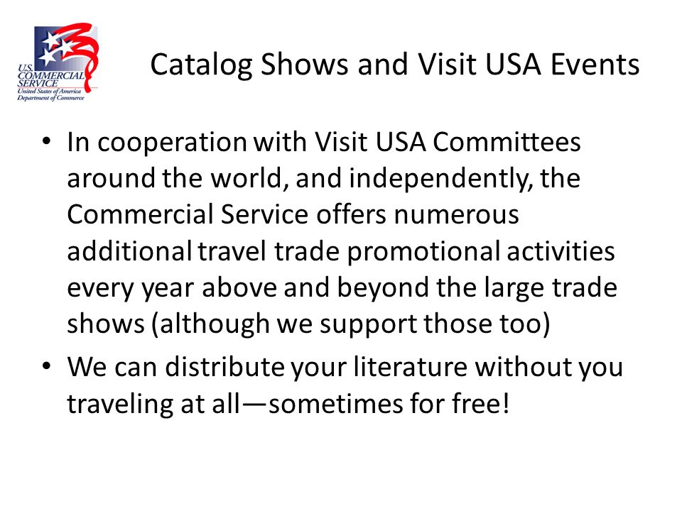 Catalog Shows and Visit USA Events In cooperation with Visit USA Committees around the world, and independently, the Commercial Service offers numerou