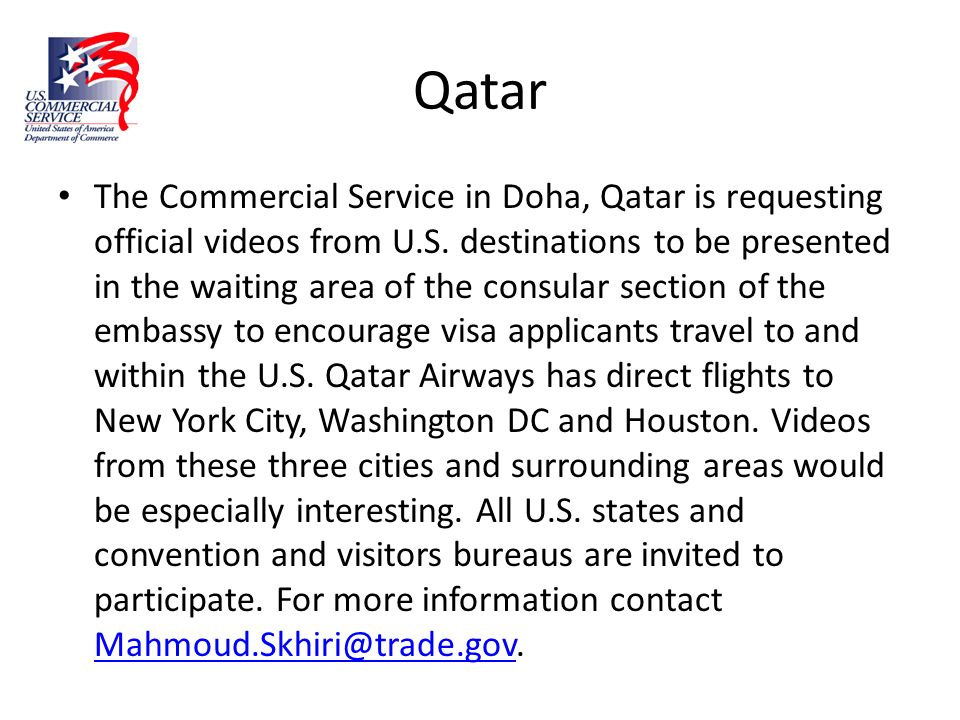 Qatar The Commercial Service in Doha, Qatar is requesting official videos from U.S. destinations to be presented in the waiting area of the consular s