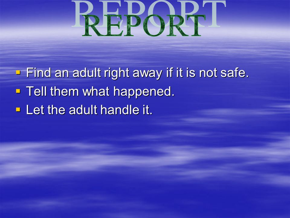 Find an adult right away if it is not safe. Find an adult right away if it is not safe. Tell them what happened. Tell them what happened. Let the adul