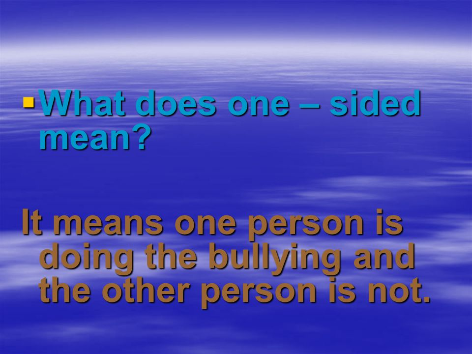 What does one – sided mean? What does one – sided mean? It means one person is doing the bullying and the other person is not.