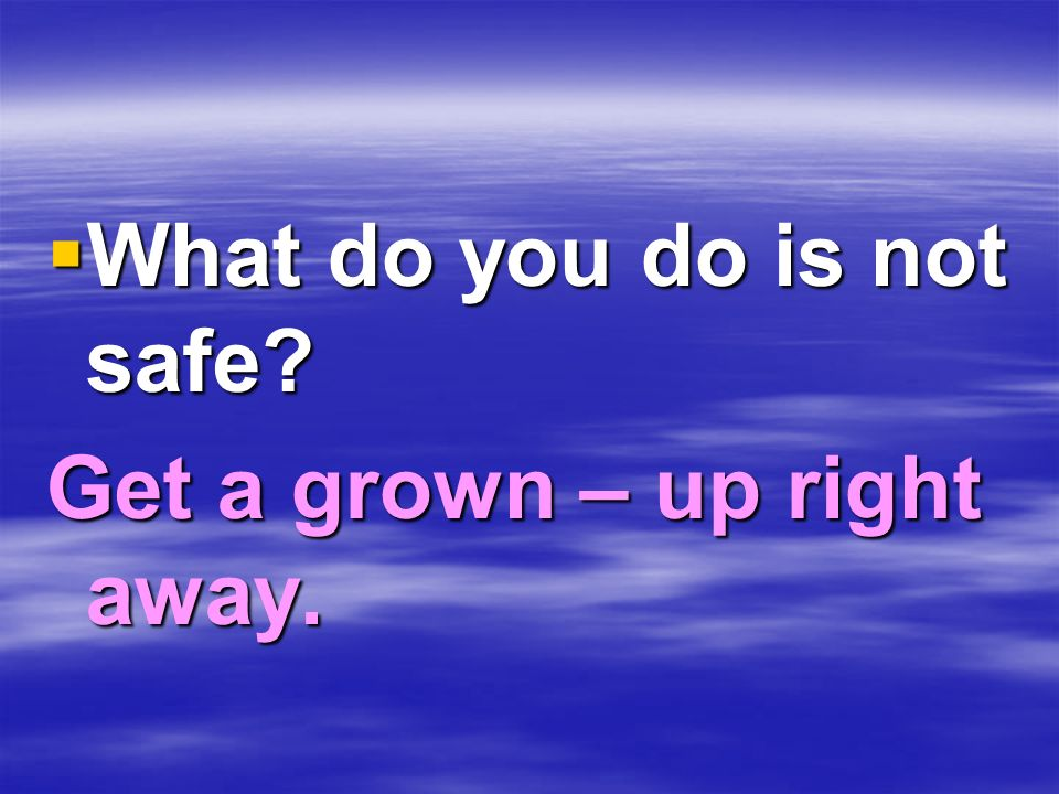 What do you do is not safe? What do you do is not safe? Get a grown – up right away.