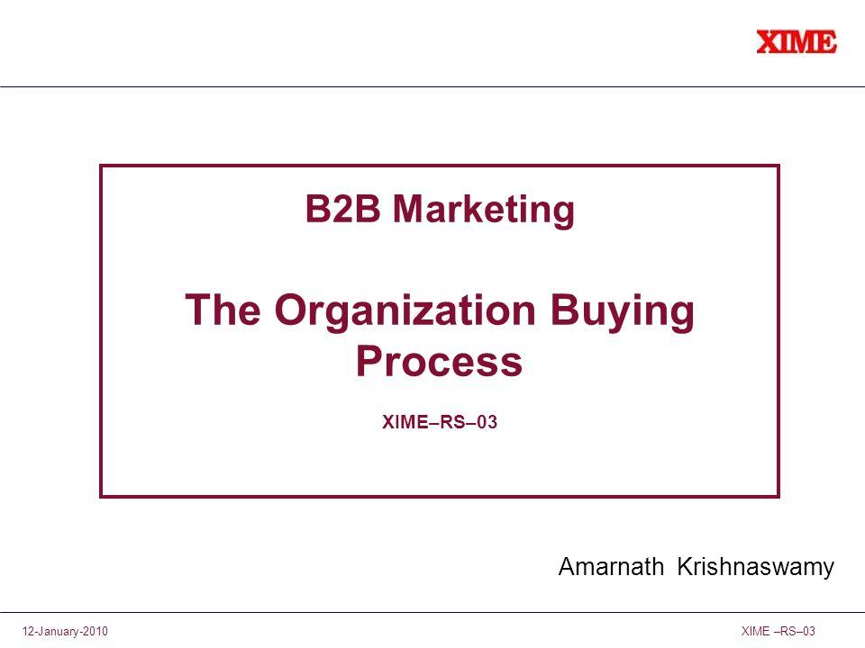 XIME –RS–0312-January-2010 B2B Marketing The Organization Buying Process XIME–RS–03 Amarnath Krishnaswamy