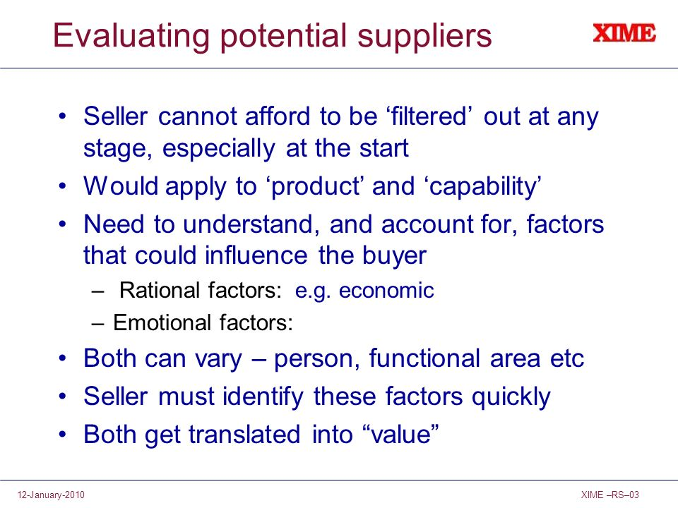 XIME –RS–0312-January-2010 Evaluating potential suppliers Seller cannot afford to be filtered out at any stage, especially at the start Would apply to