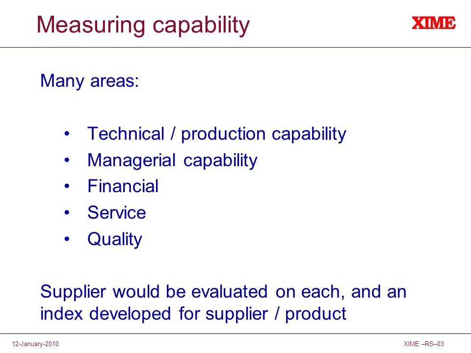 XIME –RS–0312-January-2010 Measuring capability Many areas: Technical / production capability Managerial capability Financial Service Quality Supplier