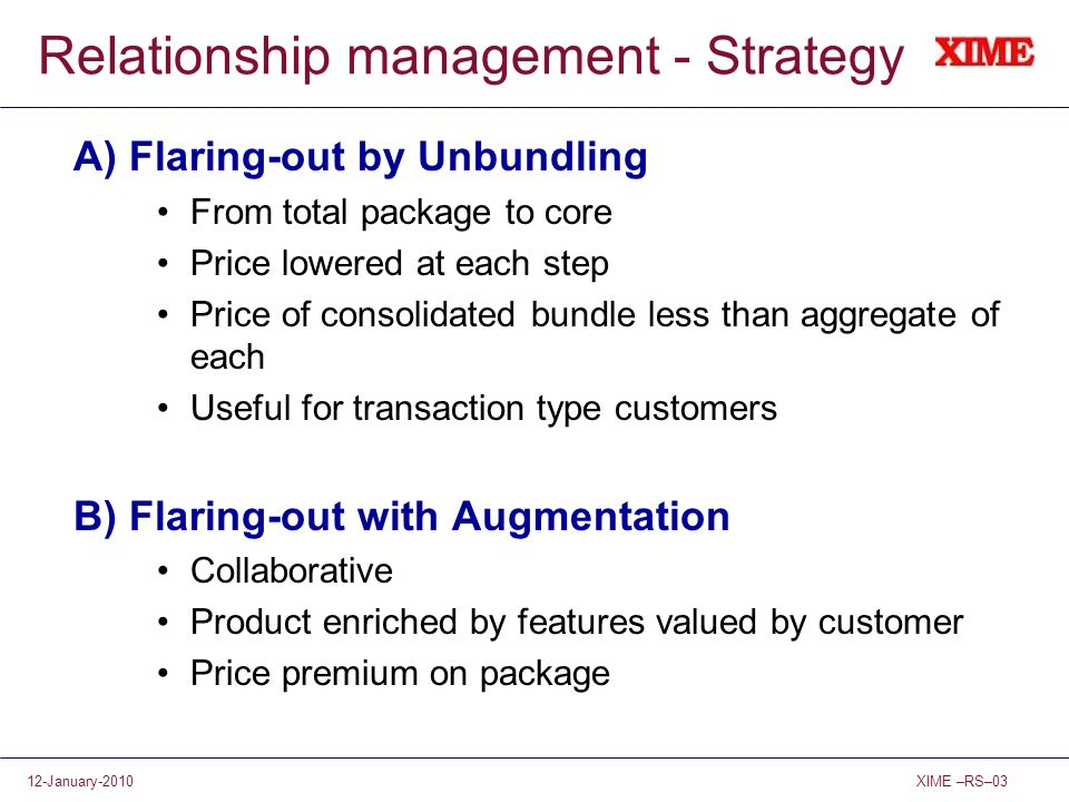 XIME –RS–0312-January-2010 Relationship management - Strategy A) Flaring-out by Unbundling From total package to core Price lowered at each step Price