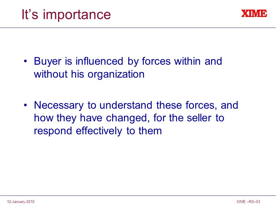 XIME –RS–0312-January-2010 Its importance Buyer is influenced by forces within and without his organization Necessary to understand these forces, and