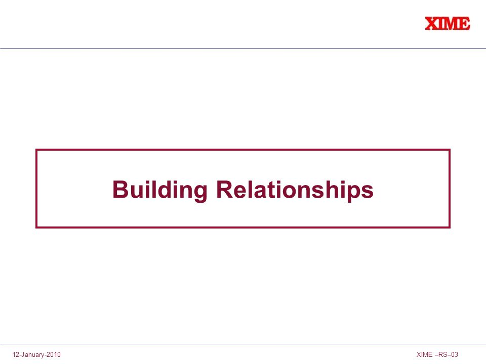 XIME –RS–0312-January-2010 Building Relationships