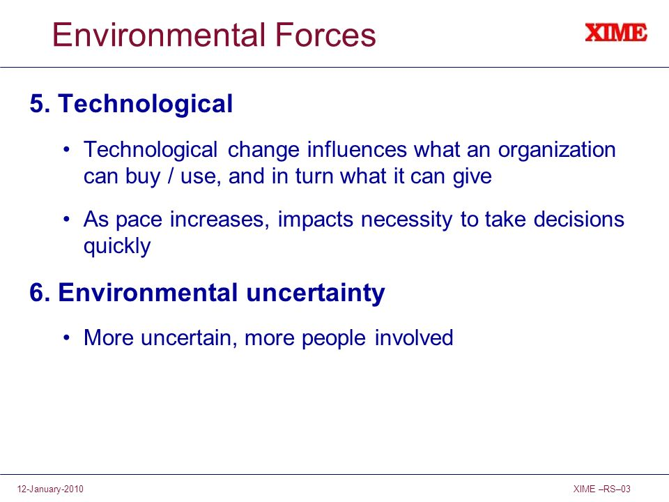 XIME –RS–0312-January-2010 Environmental Forces 5. Technological Technological change influences what an organization can buy / use, and in turn what