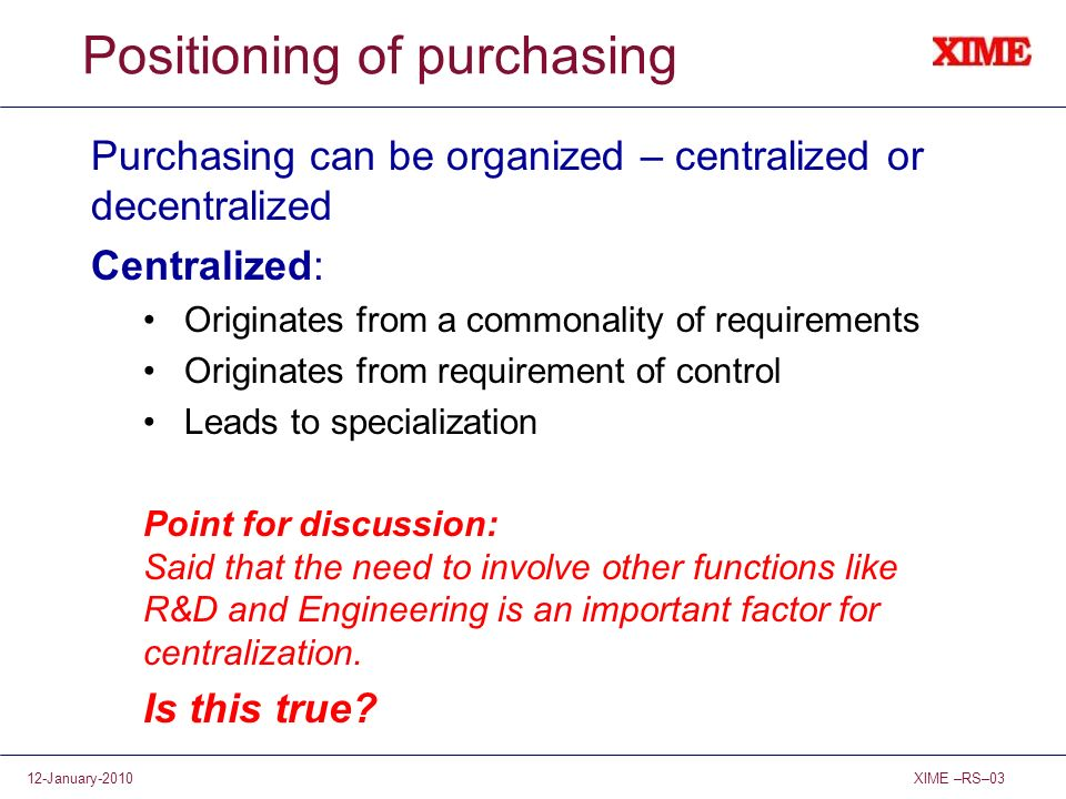 XIME –RS–0312-January-2010 Positioning of purchasing Purchasing can be organized – centralized or decentralized Centralized: Originates from a commona