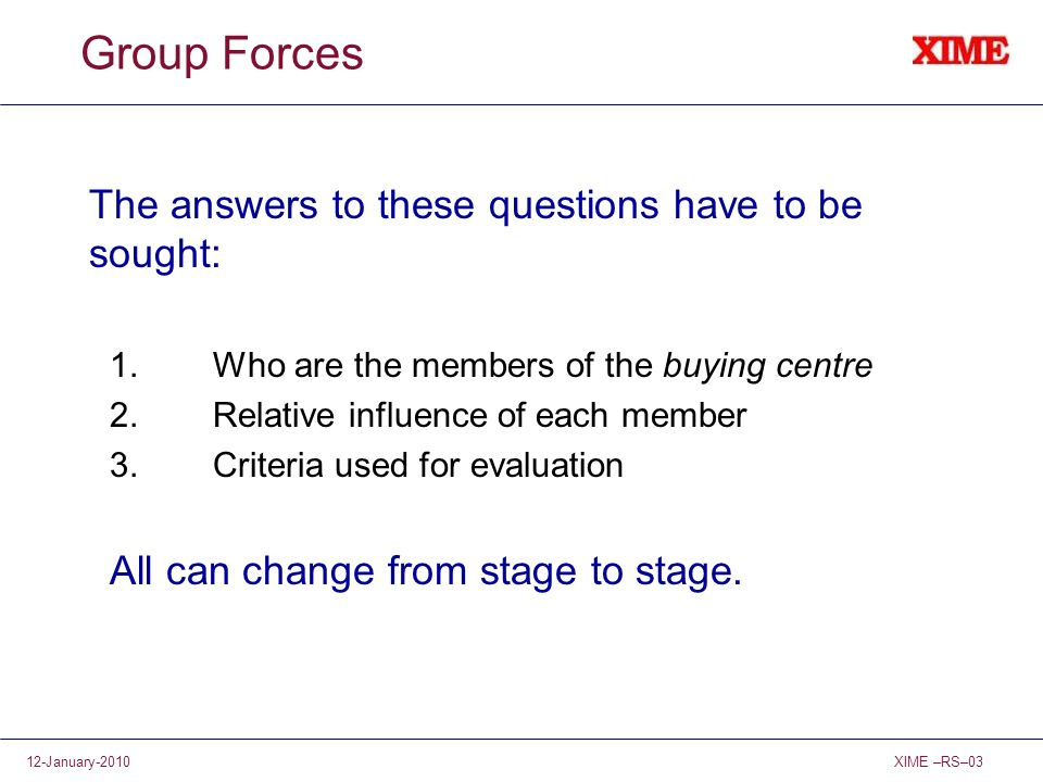 XIME –RS–0312-January-2010 Group Forces The answers to these questions have to be sought: 1.Who are the members of the buying centre 2.Relative influe