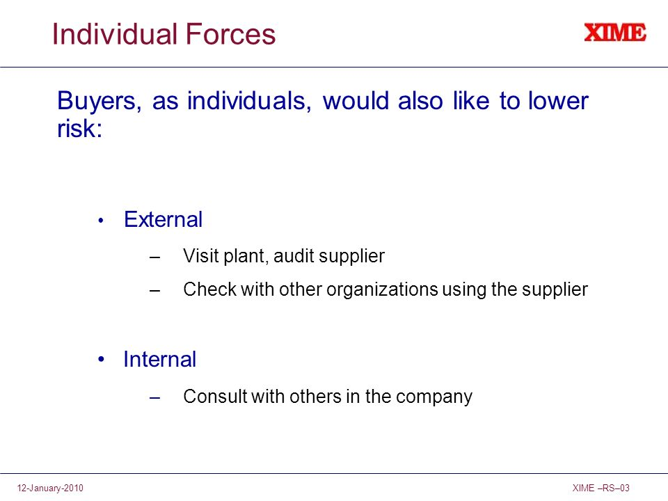 XIME –RS–0312-January-2010 Individual Forces Buyers, as individuals, would also like to lower risk: External –Visit plant, audit supplier –Check with