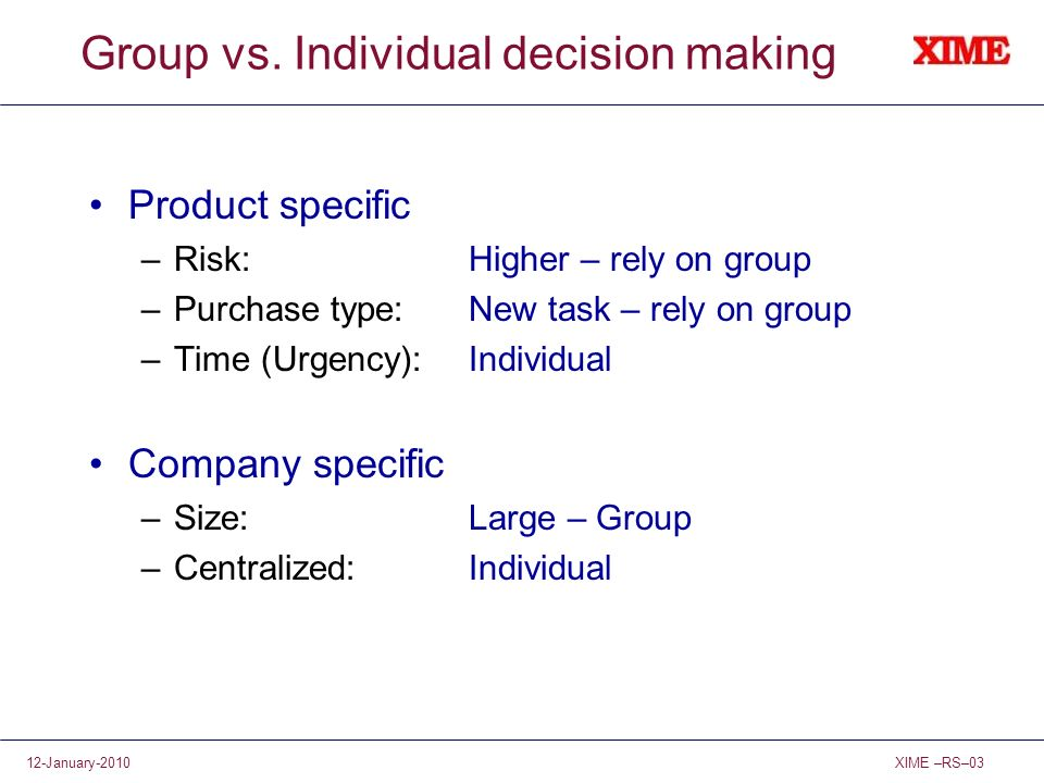 XIME –RS–0312-January-2010 Group vs. Individual decision making Product specific –Risk:Higher – rely on group –Purchase type:New task – rely on group