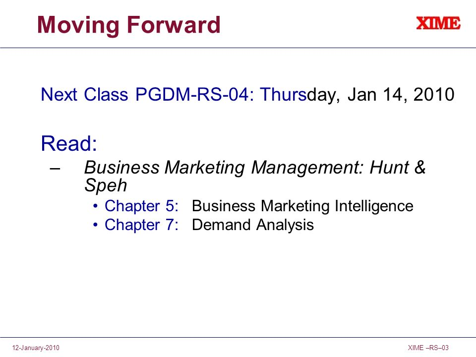 XIME –RS–0312-January-2010 Moving Forward Next Class PGDM-RS-04: Thursday, Jan 14, 2010 Read: –Business Marketing Management: Hunt & Speh Chapter 5: B