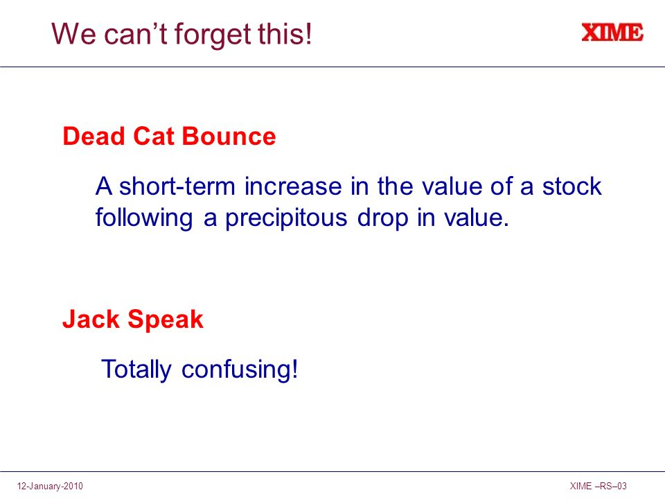 XIME –RS–0312-January-2010 We cant forget this! Dead Cat Bounce A short-term increase in the value of a stock following a precipitous drop in value. J
