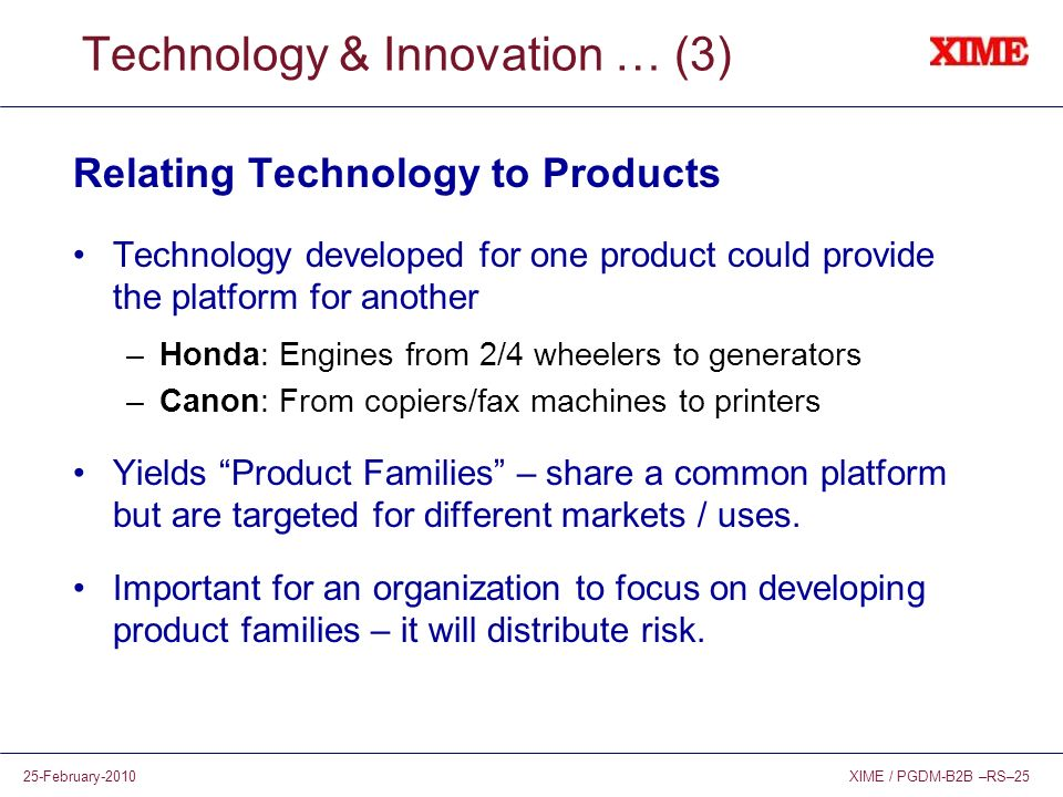 XIME / PGDM-B2B –RS–2525-February-2010 Technology & Innovation … (3) Relating Technology to Products Technology developed for one product could provid