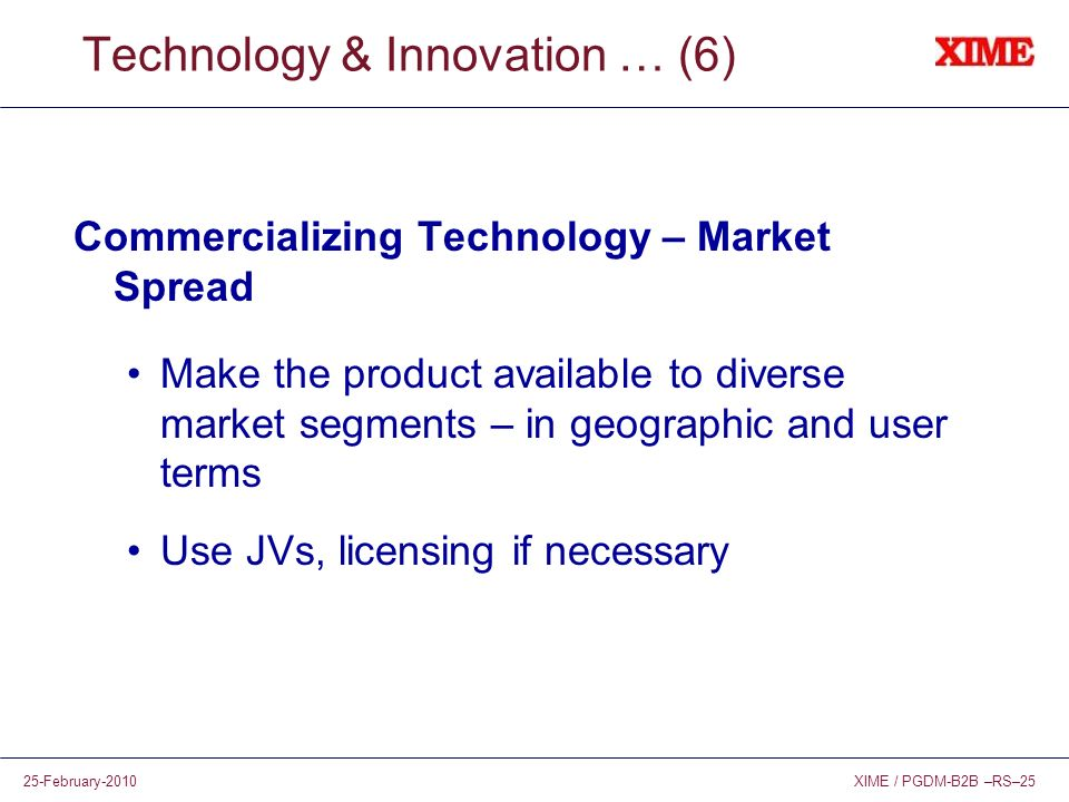 XIME / PGDM-B2B –RS–2525-February-2010 Technology & Innovation … (6) Commercializing Technology – Market Spread Make the product available to diverse