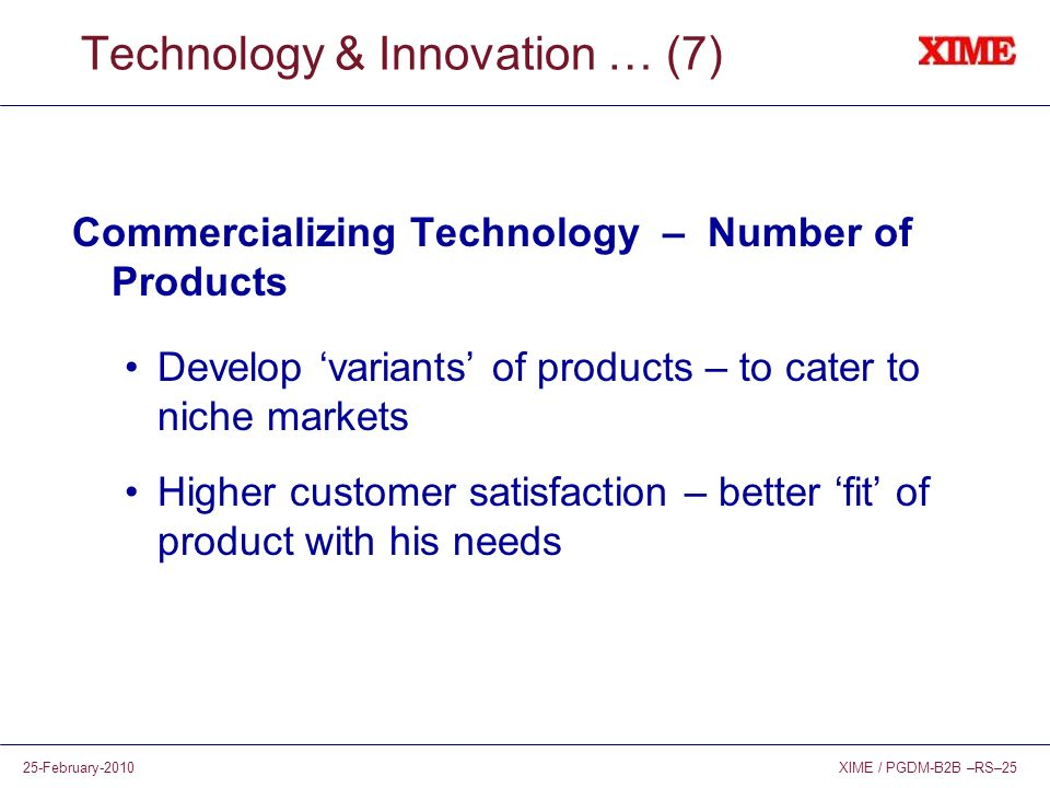 XIME / PGDM-B2B –RS–2525-February-2010 Technology & Innovation … (7) Commercializing Technology – Number of Products Develop variants of products – to